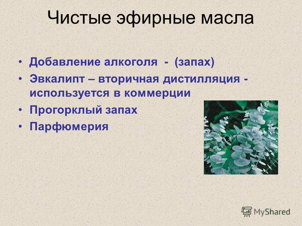Чистые эфирные масла Добавление алкоголя - (запах) Эвкалипт – вторичная дистилляция - используется в коммерции Прогорклый запах Парфюмерия