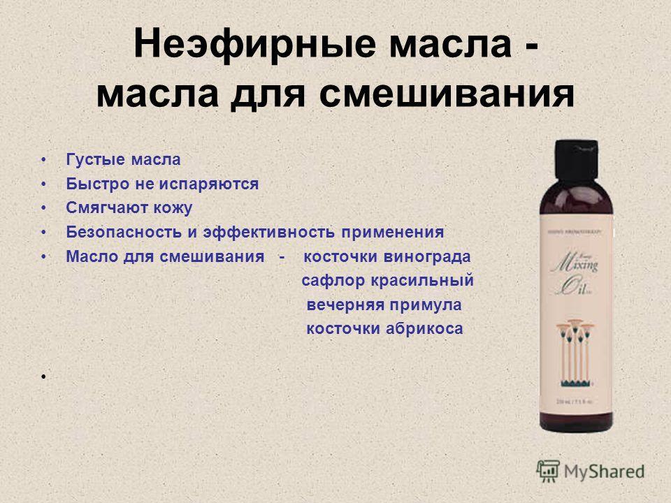 Неэфирные масла - масла для смешивания Густые масла Быстро не испаряются Смягчают кожу Безопасность и эффективность применения Масло для смешивания - косточки винограда сафлор красильный вечерняя примула косточки абрикоса