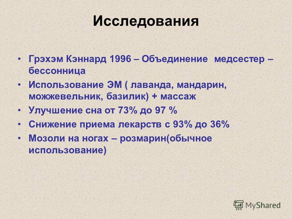 Исследования Грэхэм Кэннард 1996 – Объединение медсестер – бессонница Использование ЭМ ( лаванда, мандарин, можжевельник, базилик) + массаж Улучшение сна от 73% до 97 % Снижение приема лекарств с 93% до 36% Мозоли на ногах – розмарин(обычное использо