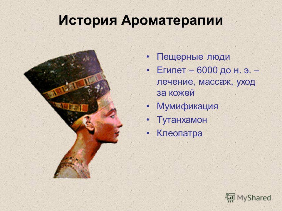 История Ароматерапии Пещерные люди Египет – 6000 до н. э. – лечение, массаж, уход за кожей Мумификация Тутанхамон Клеопатра
