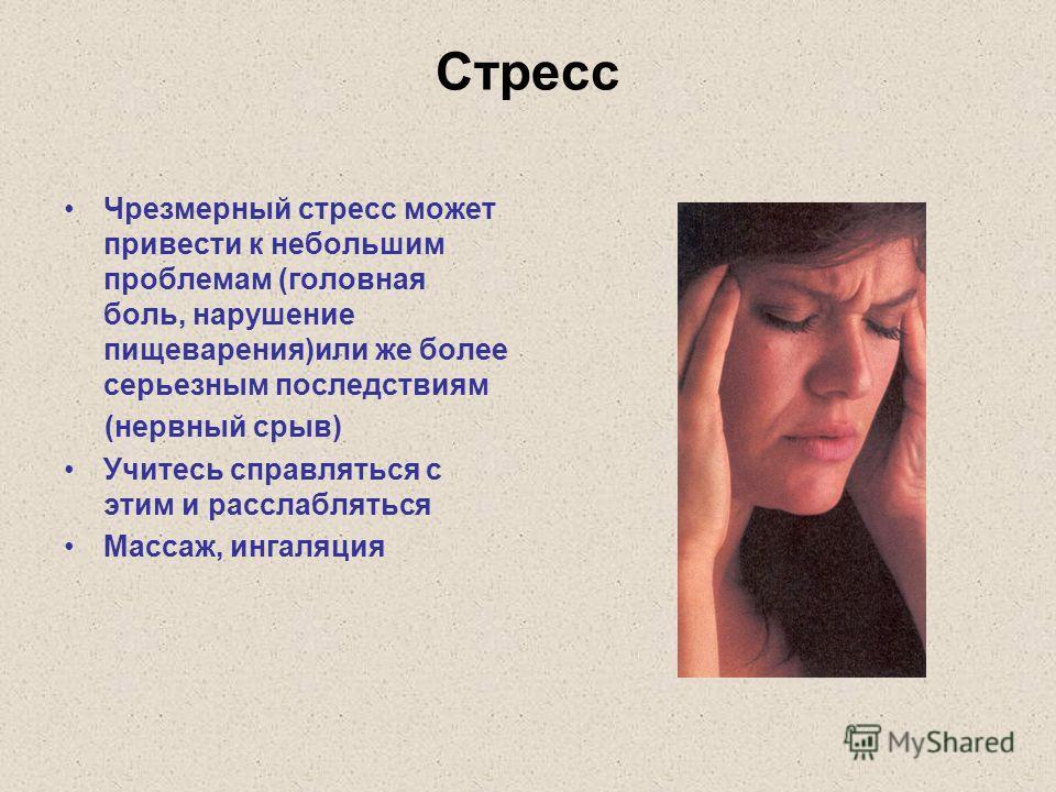 Стресс Чрезмерный стресс может привести к небольшим проблемам (головная боль, нарушение пищеварения)или же более серьезным последствиям (нервный срыв) Учитесь справляться с этим и расслабляться Массаж, ингаляция