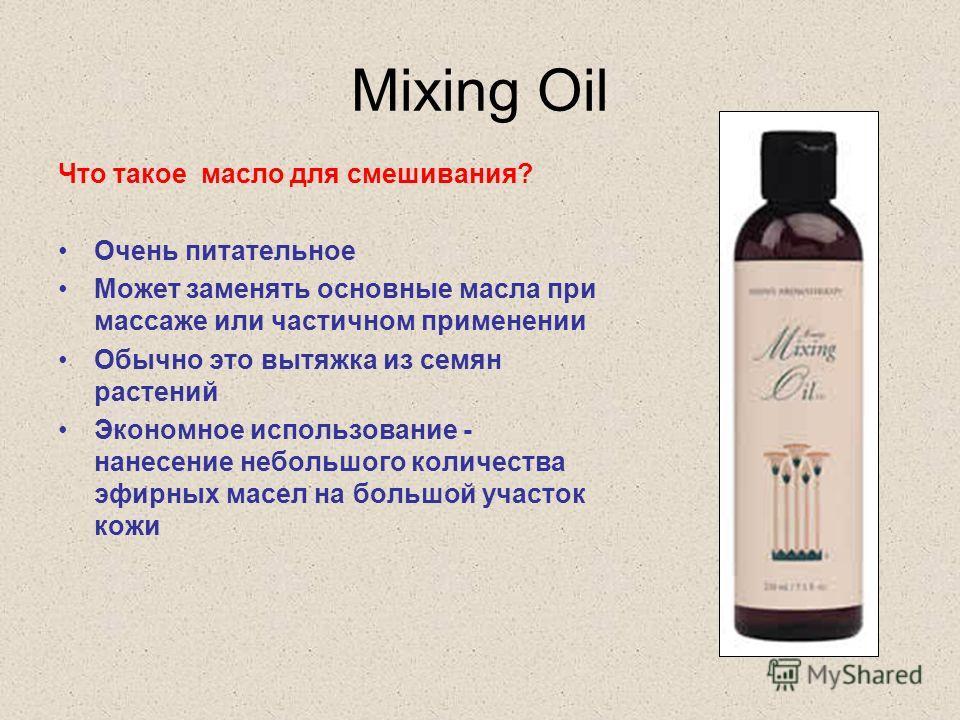 Mixing Oil Что такое масло для смешивания? Очень питательное Может заменять основные масла при массаже или частичном применении Обычно это вытяжка из семян растений Экономное использование - нанесение небольшого количества эфирных масел на большой уч