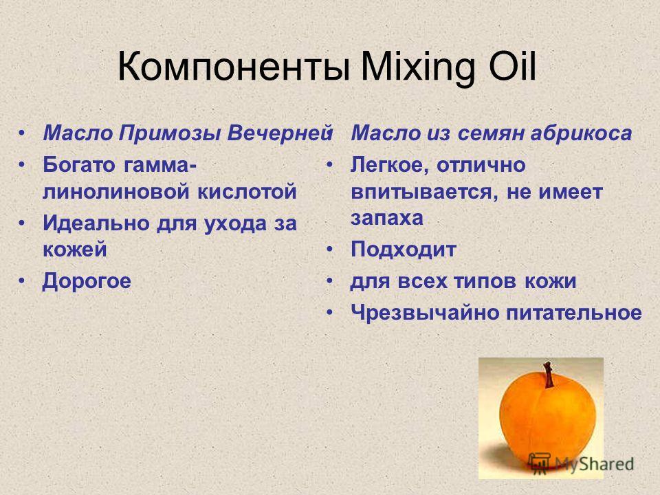 Компоненты Mixing Oil Масло Примозы Вечерней Богато гамма- линолиновой кислотой Идеально для ухода за кожей Дорогое Масло из семян абрикоса Легкое, отлично впитывается, не имеет запаха Подходит для всех типов кожи Чрезвычайно питательное