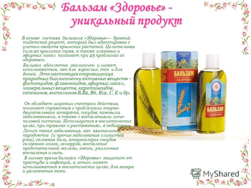 Бальзам «Здоровье» - уникальный продукт В основе состава бальзама «Здоровья»– древний тибетский рецепт, который был адаптирован с учетом свойств крымских растений. Целительная сила 20 крымских трав, а также злаковых и эфирных масел помогает при 25 пр