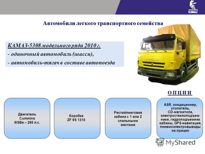 Автомобили легкого транспортного семейства КАМАЗ-5308 модельного ряда 2010 г. - одиночный автомобиль (шасси), - автомобиль-тягач в составе автопоезда Двигатель Cummins 6ISBe – 285 л.с. Коробка ZF 9S 1310 Рестайлинговая кабина с 1 или 2 спальными мест