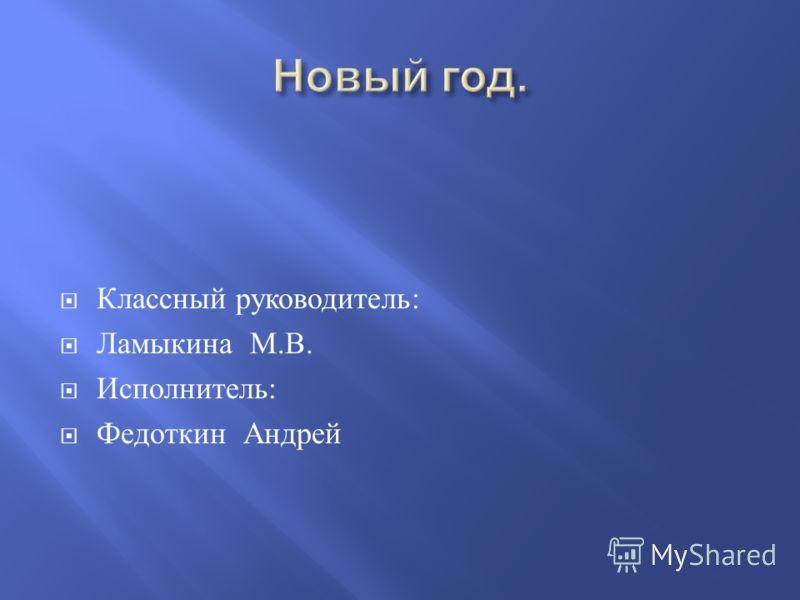 Классный руководитель : Ламыкина М. В. Исполнитель : Федоткин Андрей