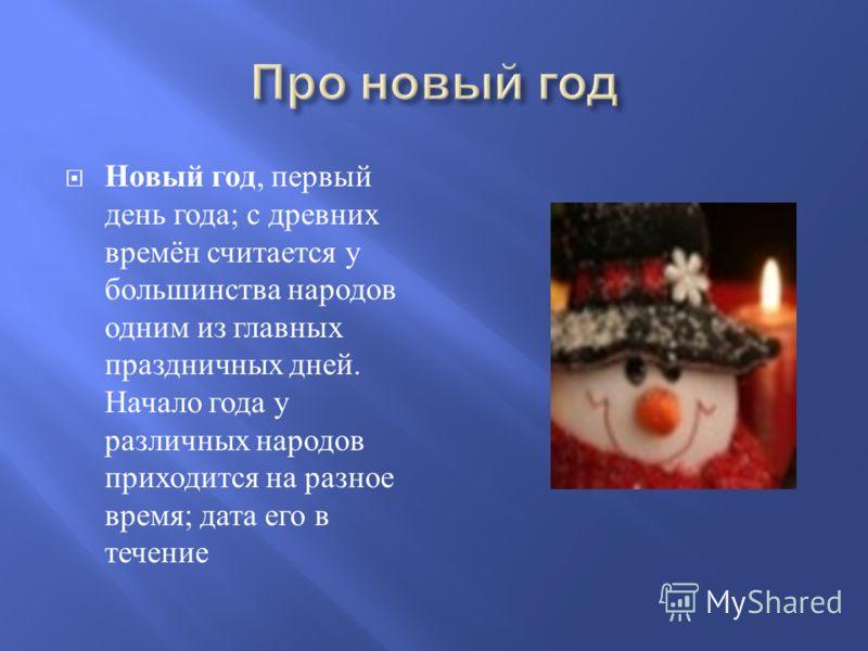Новый год, первый день года ; с древних времён считается у большинства народов одним из главных праздничных дней. Начало года у различных народов приходится на разное время ; дата его в течение