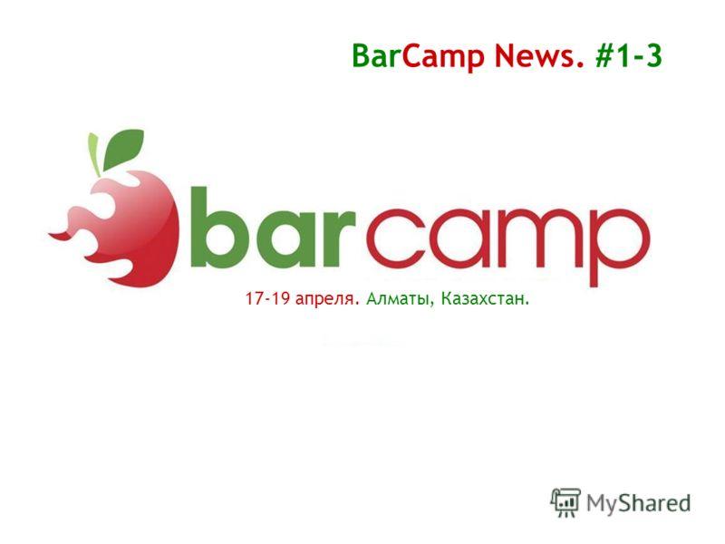 17-19 апреля. Алматы, Казахстан. BarCamp News. #1-3