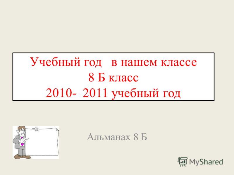 Учебный год в нашем классе 8 Б класс 2010- 2011 учебный год Альманах 8 Б