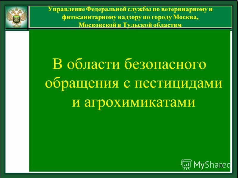 В области безопасного обращения с пестицидами и агрохимикатами 20 Управление Федеральной службы по ветеринарному и фитосанитарному надзору по городу Москва, Московской и Тульской областям