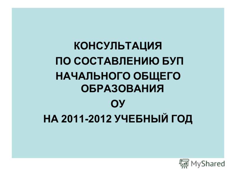 КОНСУЛЬТАЦИЯ ПО СОСТАВЛЕНИЮ БУП НАЧАЛЬНОГО ОБЩЕГО ОБРАЗОВАНИЯ ОУ НА 2011-2012 УЧЕБНЫЙ ГОД