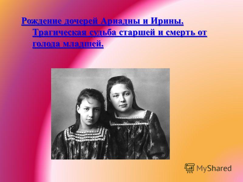 Рождение дочерей Ариадны и Ирины. Трагическая судьба старшей и смерть от голода младшей.