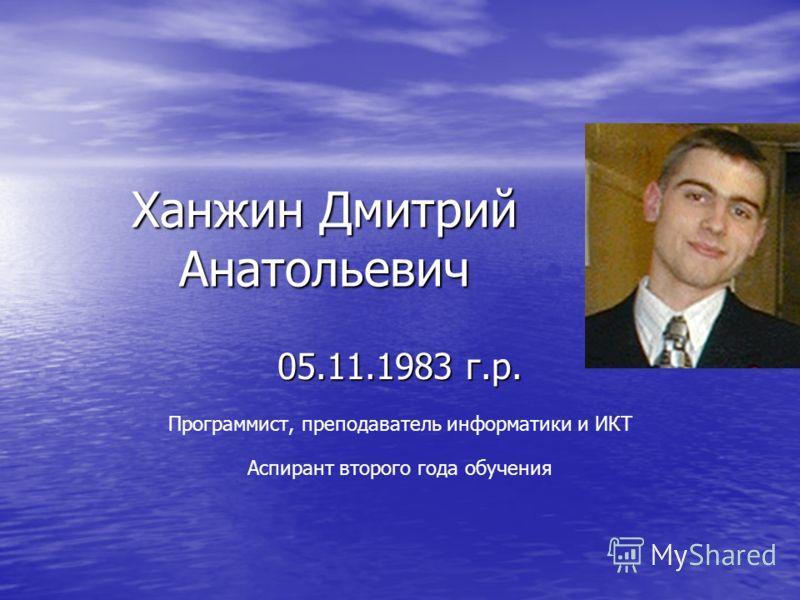 Ханжин Дмитрий Анатольевич 05.11.1983 г.р. Программист, преподаватель информатики и ИКТ Аспирант второго года обучения