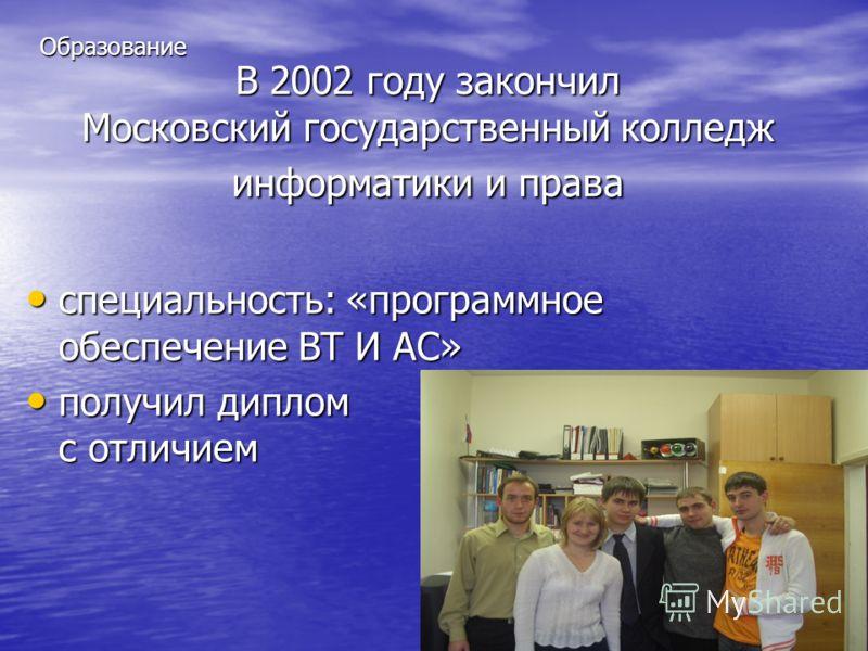 В 2002 году закончил Московский государственный колледж информатики и права специальность: «программное обеспечение ВТ И АС» специальность: «программное обеспечение ВТ И АС» получил диплом с отличием получил диплом с отличием Образование