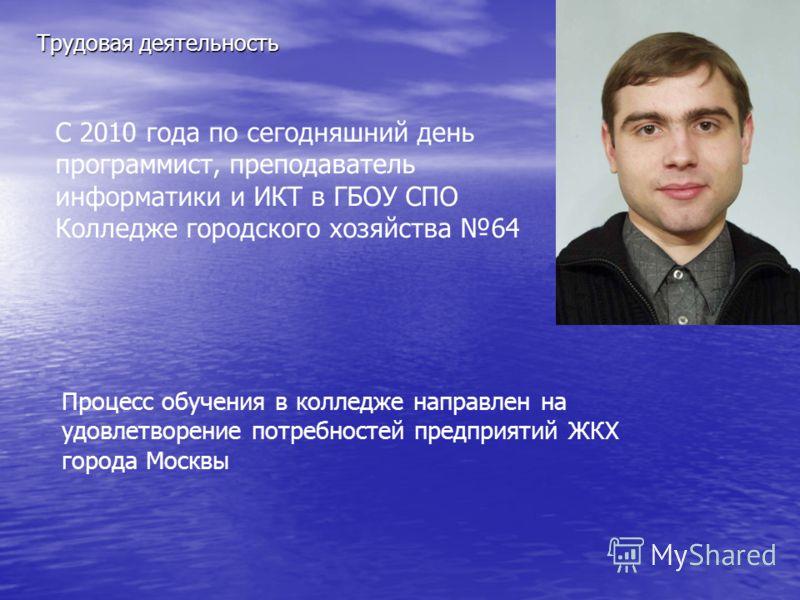 С 2010 года по сегодняшний день программист, преподаватель информатики и ИКТ в ГБОУ СПО Колледже городского хозяйства 64 Процесс обучения в колледже направлен на удовлетворение потребностей предприятий ЖКХ города Москвы