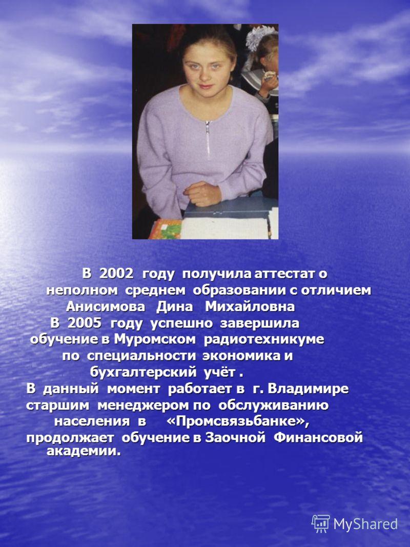 В 2002 году получила аттестат о В 2002 году получила аттестат о неполном среднем образовании с отличием неполном среднем образовании с отличием Анисимова Дина Михайловна Анисимова Дина Михайловна В 2005 году успешно завершила В 2005 году успешно заве