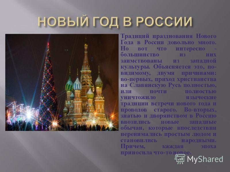 Традиций празднования Нового Года в России довольно много. Но вот что интересно - большинство из них заимствованы из западной культуры. Объясняется это, по - видимому, двумя причинами : во - первых, приход христианства на Славянскую Русь полностью, и