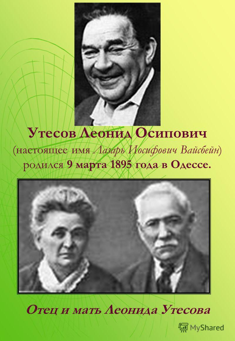 Утесов Леонид Осипович (настоящее имя Лазарь Иосифович Вайсбейн) родился 9 марта 1895 года в Одессе. Отец и мать Леонида Утесова