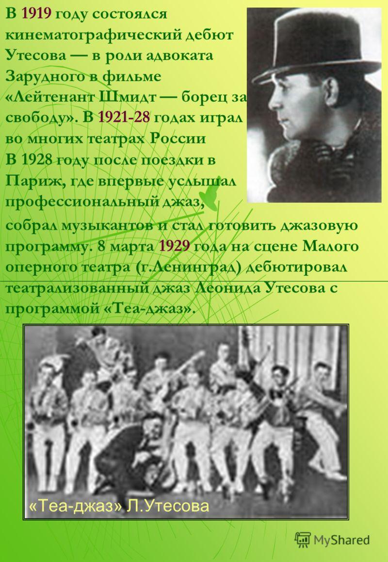 В 1919 году состоялся кинематографический дебют Утесова в роли адвоката Зарудного в фильме «Лейтенант Шмидт борец за свободу». В 1921-28 годах играл во многих театрах России собрал музыкантов и стал готовить джазовую программу. 8 марта 1929 года на с