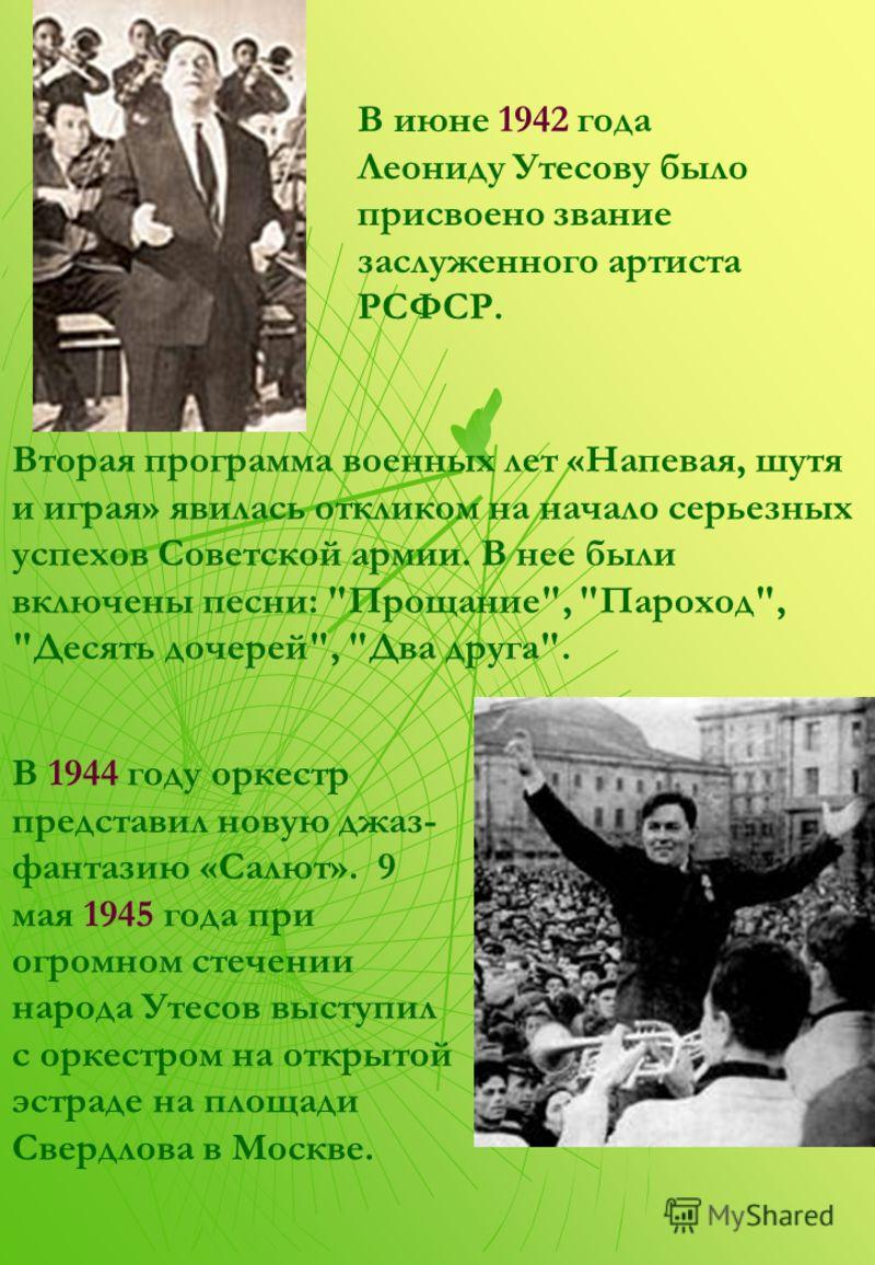 В июне 1942 года Леониду Утесову было присвоено звание заслуженного артиста РСФСР. В 1944 году оркестр представил новую джаз- фантазию «Салют». 9 мая 1945 года при огромном стечении народа Утесов выступил с оркестром на открытой эстраде на площади Св