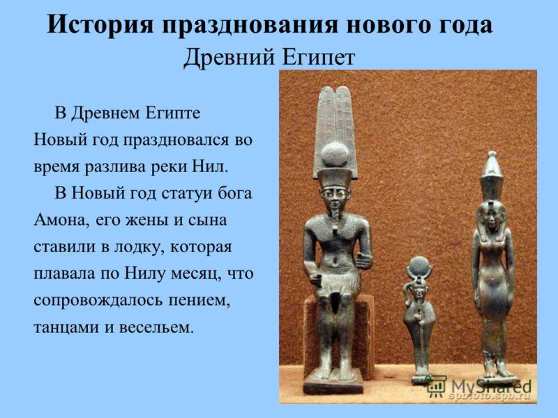 История празднования нового года Древний Египет В Древнем Египте Новый год праздновался во время разлива реки Нил. В Новый год статуи бога Амона, его жены и сына ставили в лодку, которая плавала по Нилу месяц, что сопровождалось пением, танцами и вес
