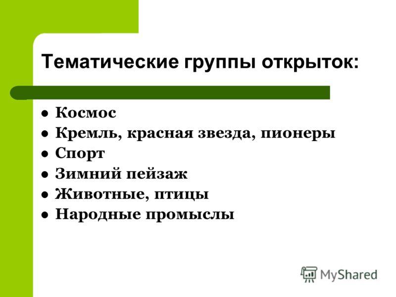 Тематические группы открыток: Космос Кремль, красная звезда, пионеры Спорт Зимний пейзаж Животные, птицы Народные промыслы