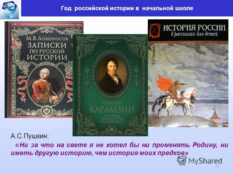 Год российской истории в начальной школе 11 А.С.Пушкин: « Ни за что на свете я не хотел бы ни променять Родину, ни иметь другую историю, чем история моих предков»
