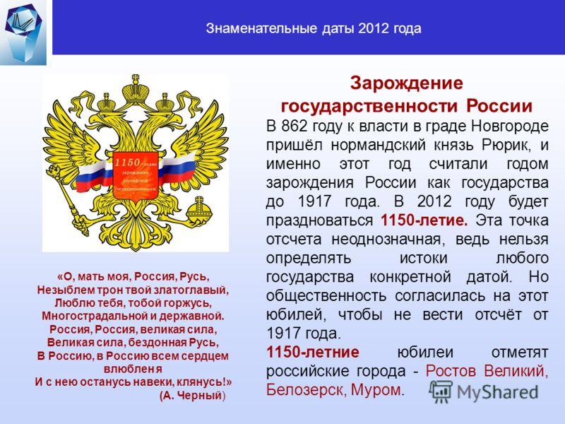 Знаменательные даты 2012 года Зарождение государственности России В 862 году к власти в граде Новгороде пришёл нормандский князь Рюрик, и именно этот год считали годом зарождения России как государства до 1917 года. В 2012 году будет праздноваться 11