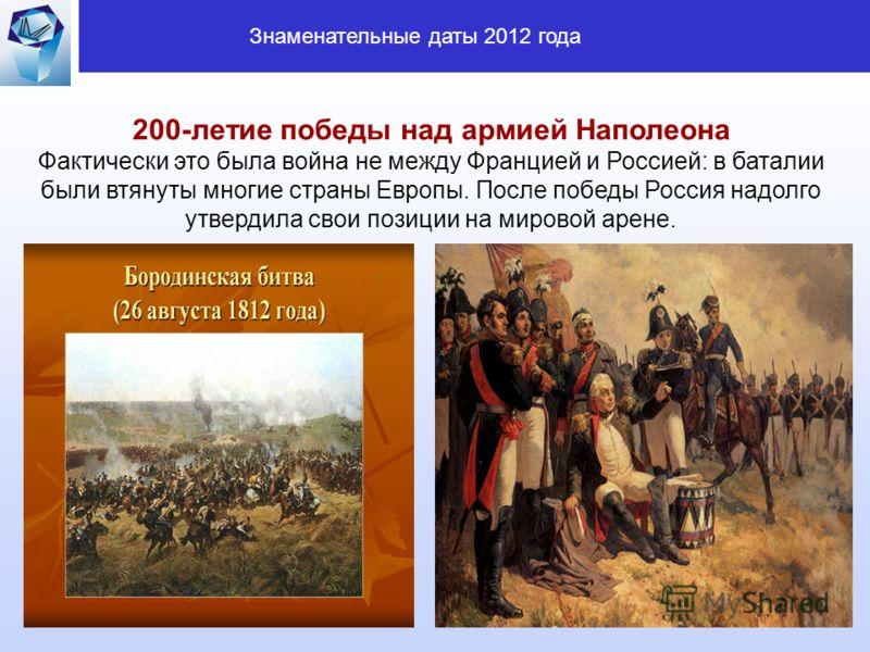 7 200-летие победы над армией Наполеона Фактически это была война не между Францией и Россией: в баталии были втянуты многие страны Европы. После победы Россия надолго утвердила свои позиции на мировой арене. Знаменательные даты 2012 года