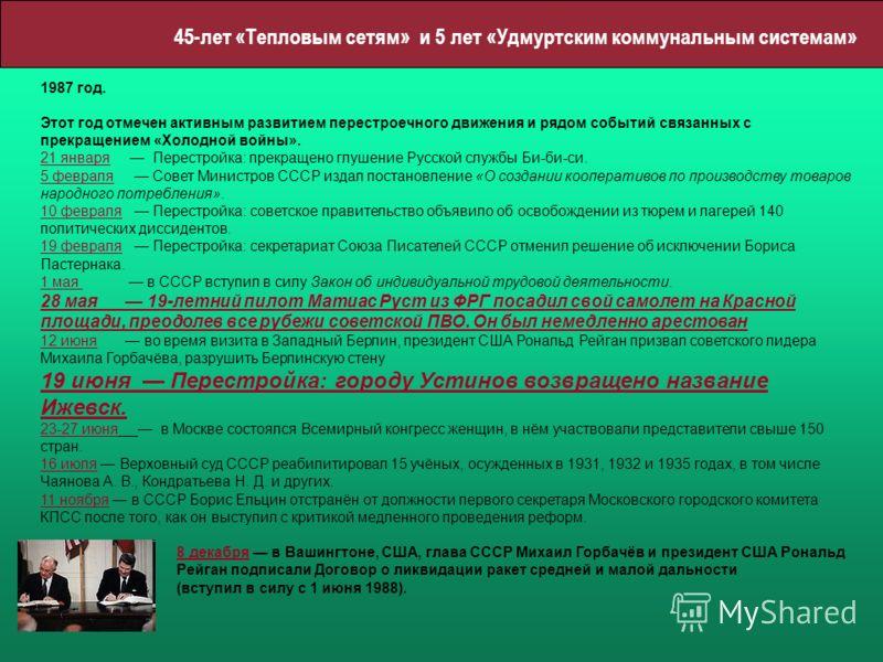 45-лет «Тепловым сетям» и 5 лет «Удмуртским коммунальным системам» 1987 год. Этот год отмечен активным развитием перестроечного движения и рядом событий связанных с прекращением «Холодной войны». 21 января Перестройка: прекращено глушение Русской слу