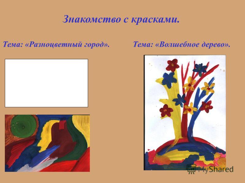 Знакомство с красками. Тема: «Волшебное дерево».Тема: «Разноцветный город».