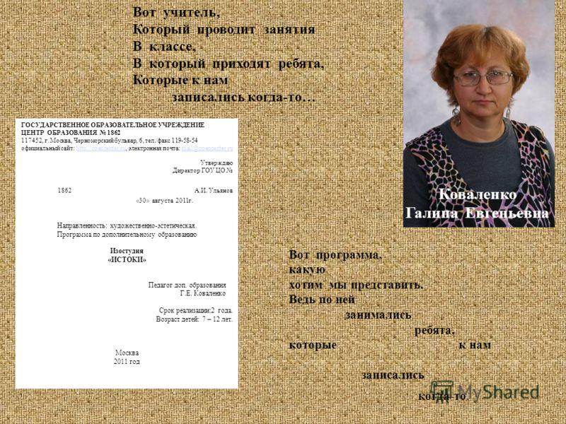 Вот учитель, Который проводит занятия В классе, В который приходят ребята, Которые к нам записались когда-то… Коваленко Галина Евгеньевна ГОСУДАРСТВЕННОЕ ОБРАЗОВАТЕЛЬНОЕ УЧРЕЖДЕНИЕ ЦЕНТР ОБРАЗОВАНИЯ 1862 117452, г. Москва, Черноморский бульвар, 6, те