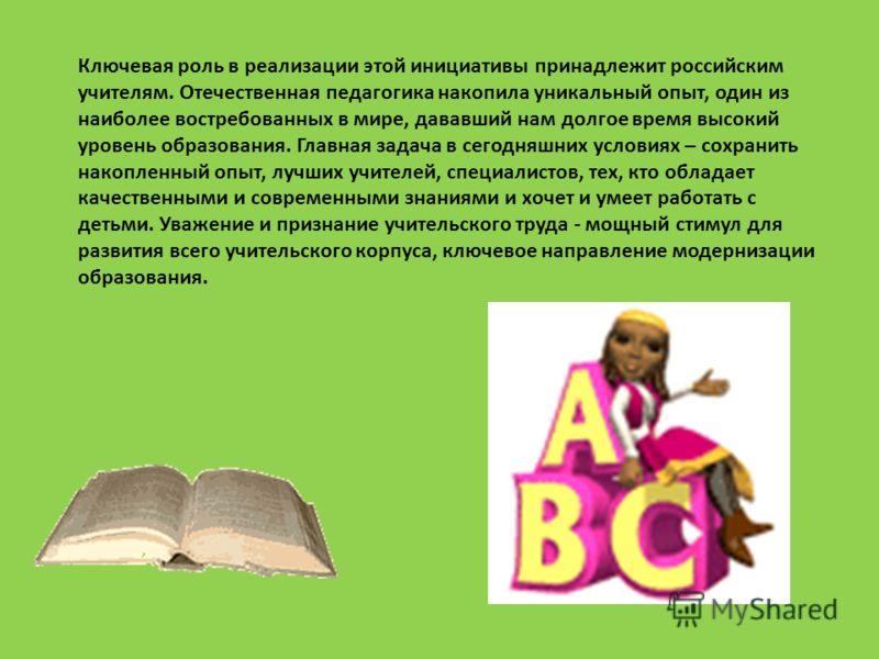 Ключевая роль в реализации этой инициативы принадлежит российским учителям. Отечественная педагогика накопила уникальный опыт, один из наиболее востребованных в мире, дававший нам долгое время высокий уровень образования. Главная задача в сегодняшних