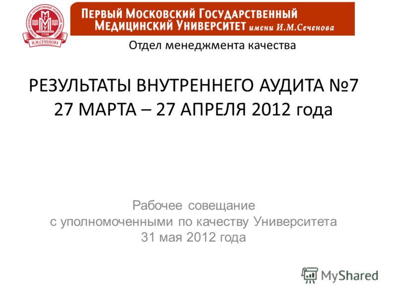 РЕЗУЛЬТАТЫ ВНУТРЕННЕГО АУДИТА 7 27 МАРТА – 27 АПРЕЛЯ 2012 года Рабочее совещание с уполномоченными по качеству Университета 31 мая 2012 года Отдел менеджмента качества