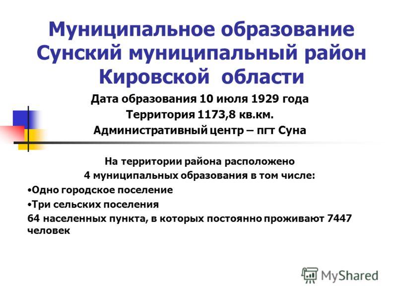 Муниципальное образование Сунский муниципальный район Кировской области Дата образования 10 июля 1929 года Территория 1173,8 кв.км. Административный центр – пгт Суна На территории района расположено 4 муниципальных образования в том числе: Одно город