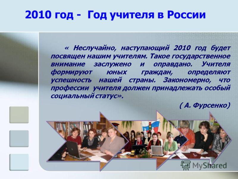 2010 год - Год учителя в России « Неслучайно, наступающий 2010 год будет посвящен нашим учителям. Такое государственное внимание заслужено и оправдано. Учителя формируют юных граждан, определяют успешность нашей страны. Закономерно, что профессии учи