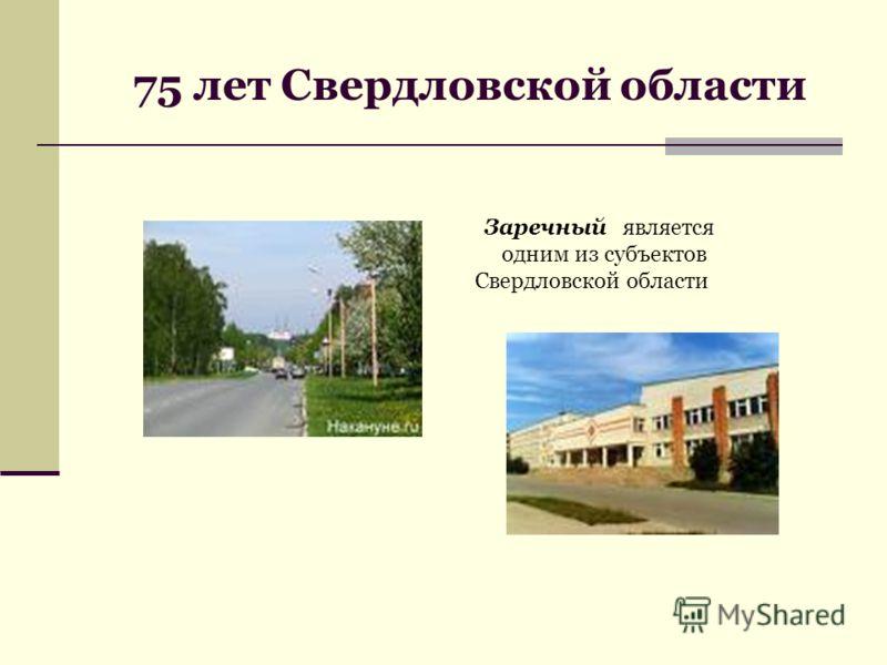 75 лет Свердловской области Заречный является одним из субъектов Свердловской области
