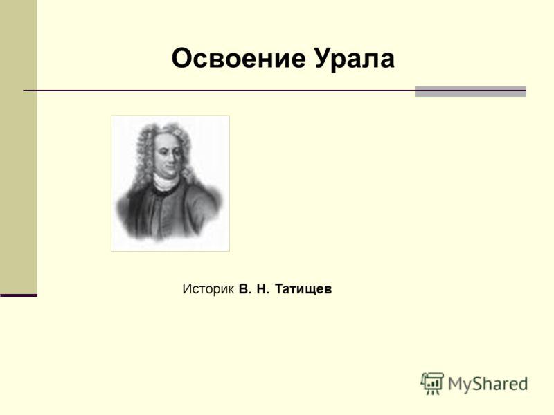 Освоение Урала Историк В. Н. Татищев