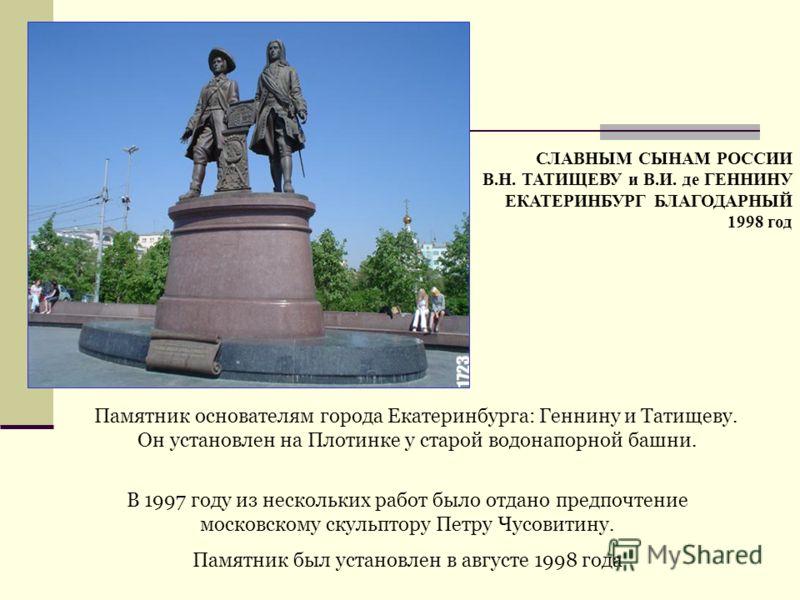 Памятник основателям города Екатеринбурга: Геннину и Татищеву. Он установлен на Плотинке у старой водонапорной башни. В 1997 году из нескольких работ было отдано предпочтение московскому скульптору Петру Чусовитину. Памятник был установлен в августе