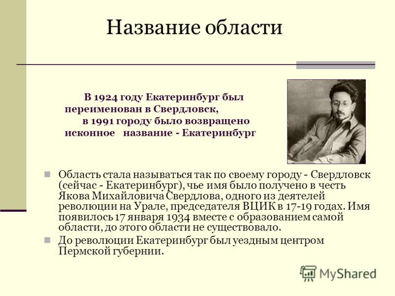 Область стала называться так по своему городу - Свердловск (сейчас - Екатеринбург), чье имя было получено в честь Якова Михайловича Свердлова, одного из деятелей революции на Урале, председателя ВЦИК в 17-19 годах. Имя появилось 17 января 1934 вместе