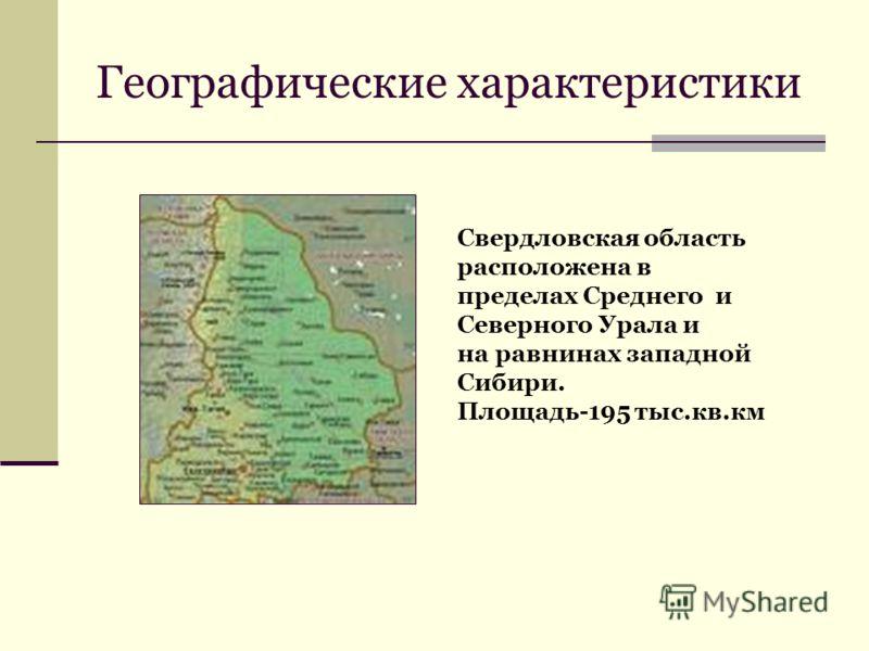 Географические характеристики Свердловская область расположена в пределах Среднего и Северного Урала и на равнинах западной Сибири. Площадь-195 тыс.кв.км