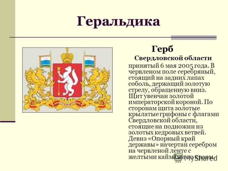 Герб Свердловской области принятый 6 мая 2005 года. В червленом поле серебряный, стоящий на задних лапах соболь, держащий золотую стрелу, обращенную вниз. Щит увенчан золотой императорской короной. По сторонам щита золотые крылатые грифоны с флагами