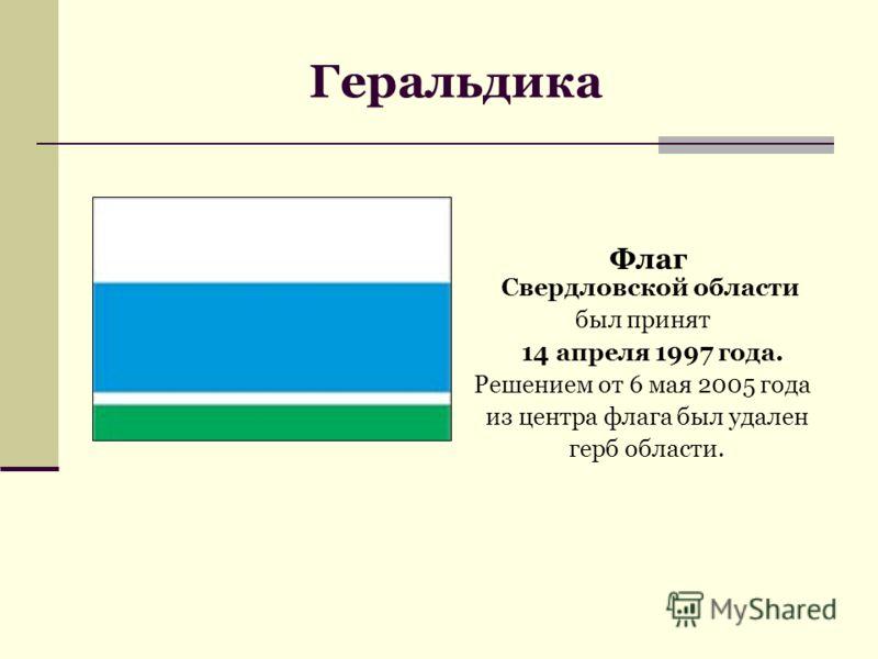 Флаг Свердловской области был принят 14 апреля 1997 года. Решением от 6 мая 2005 года из центра флага был удален герб области.