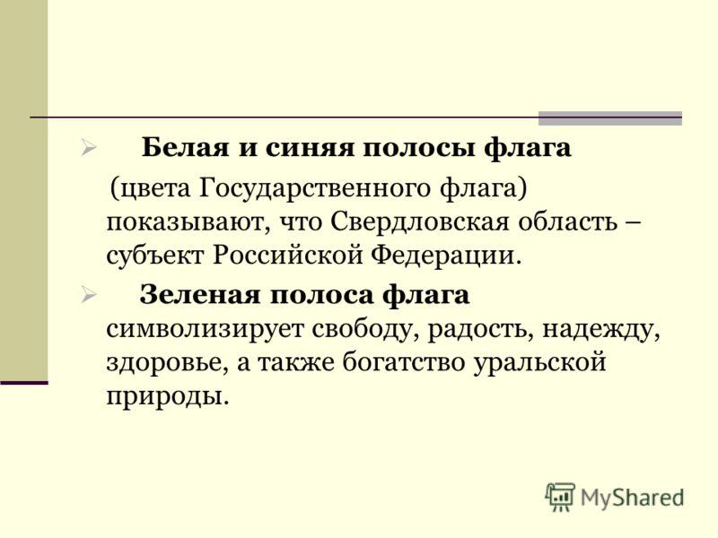 Белая и синяя полосы флага (цвета Государственного флага) показывают, что Свердловская область – субъект Российской Федерации. Зеленая полоса флага символизирует свободу, радость, надежду, здоровье, а также богатство уральской природы.