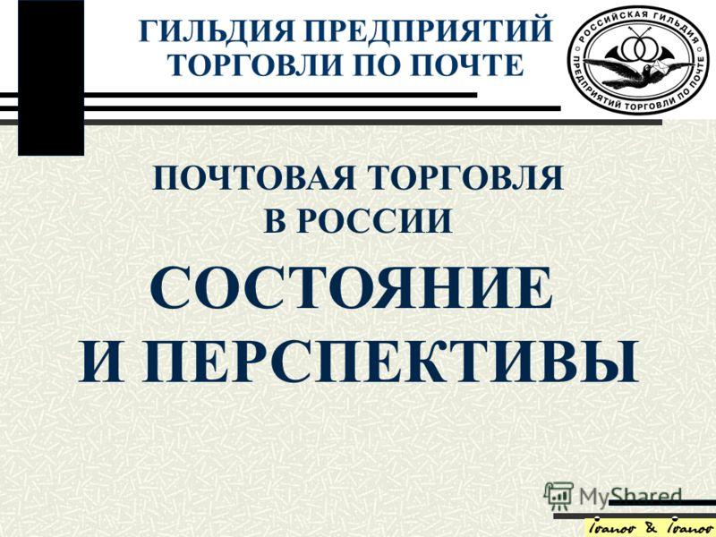 СОСТОЯНИЕ И ПЕРСПЕКТИВЫ ПОЧТОВАЯ ТОРГОВЛЯ В РОССИИ ГИЛЬДИЯ ПРЕДПРИЯТИЙ ТОРГОВЛИ ПО ПОЧТЕ