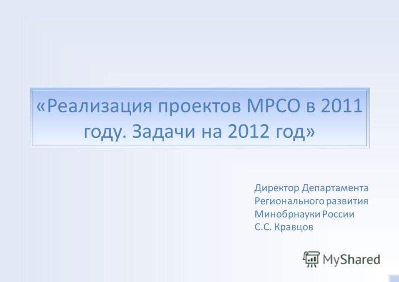 «Реализация проектов МРСО в 2011 году. Задачи на 2012 год» Директор Департамента Регионального развития Минобрнауки России С.С. Кравцов