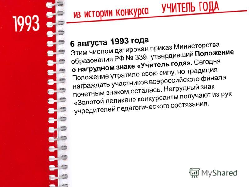 6 августа 1993 года Этим числом датирован приказ Министерства образования РФ 339, утвердивший Положение о нагрудном знаке «Учитель года». Сегодня Положение утратило свою силу, но традиция награждать участников всероссийского финала почетным знаком ос