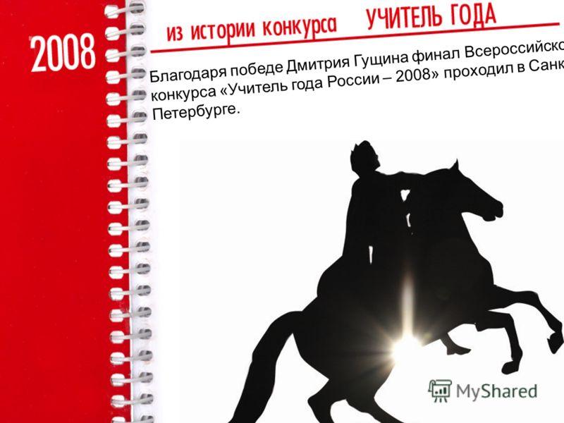 Благодаря победе Дмитрия Гущина финал Всероссийского конкурса «Учитель года России – 2008» проходил в Санкт- Петербурге.