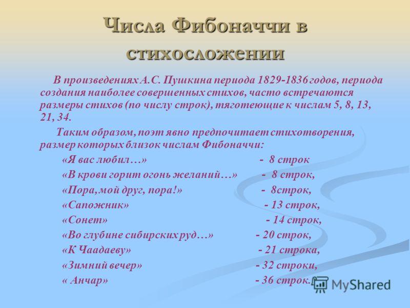 Числа Фибоначчи в стихосложении В произведениях А.С. Пушкина периода 1829-1836 годов, периода создания наиболее совершенных стихов, часто встречаются размеры стихов (по числу строк), тяготеющие к числам 5, 8, 13, 21, 34. Таким образом, поэт явно пред