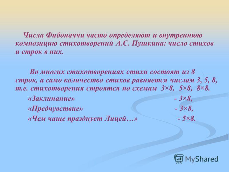 Числа Фибоначчи часто определяют и внутреннюю композицию стихотворений А.С. Пушкина: число стихов и строк в них. Во многих стихотворениях стихи состоят из 8 строк, а само количество стихов равняется числам 3, 5, 8, т.е. стихотворения строятся по схем